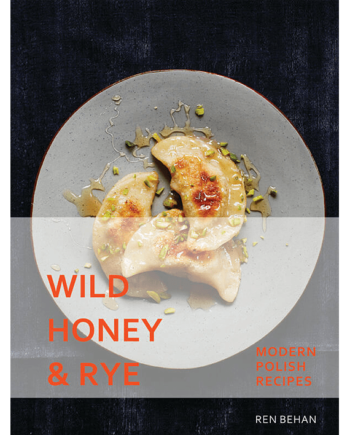 Wild Honey and Rye. Modern Polish Recipes